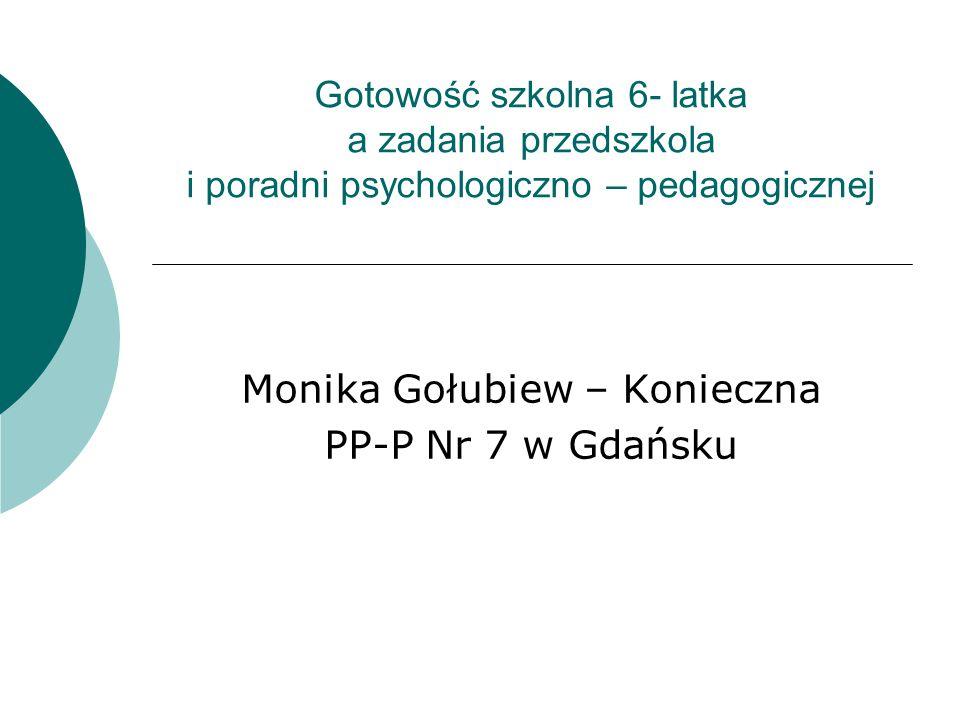 Gotowość szkolna 6- latka a zadania przedszkola i poradni psychologiczno – pedagogicznej Monika Gołubiew – Konieczna PP-P Nr 7 w Gdańsku