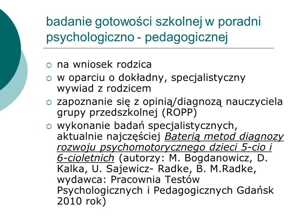 badanie gotowości szkolnej w poradni psychologiczno - pedagogicznej  na wniosek rodzica  w oparciu o dokładny, specjalistyczny wywiad z rodzicem  zapoznanie się z opinią/diagnozą nauczyciela grupy przedszkolnej (ROPP)  wykonanie badań specjalistycznych, aktualnie najczęściej Baterią metod diagnozy rozwoju psychomotorycznego dzieci 5-cio i 6-cioletnich (autorzy: M.
