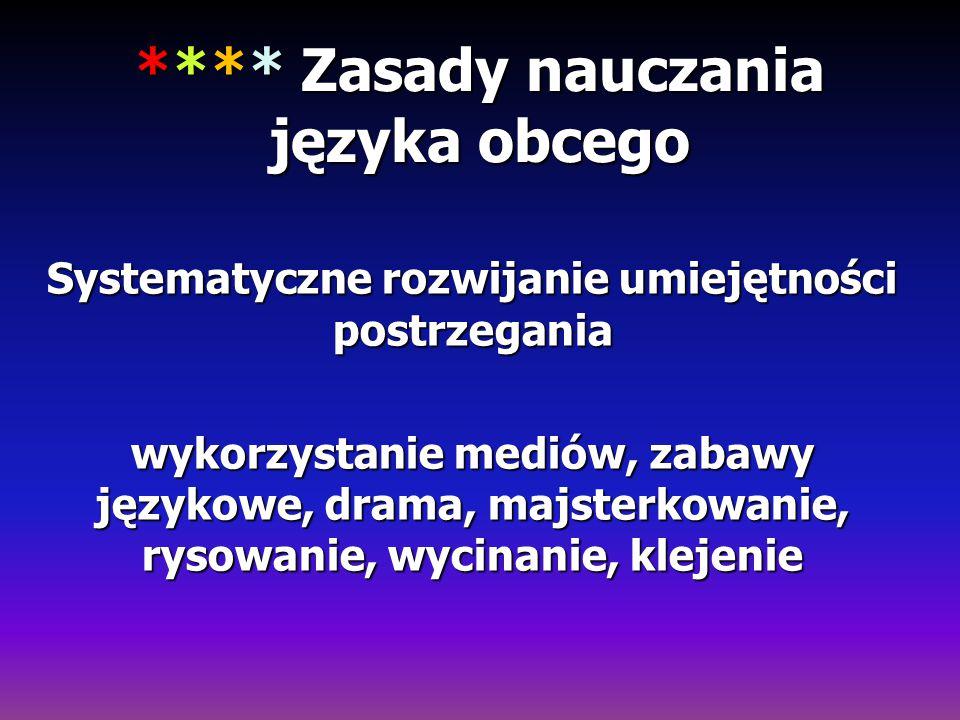 **** Zasady nauczania języka obcego Systematyczne rozwijanie umiejętności postrzegania wykorzystanie mediów, zabawy językowe, drama, majsterkowanie, r