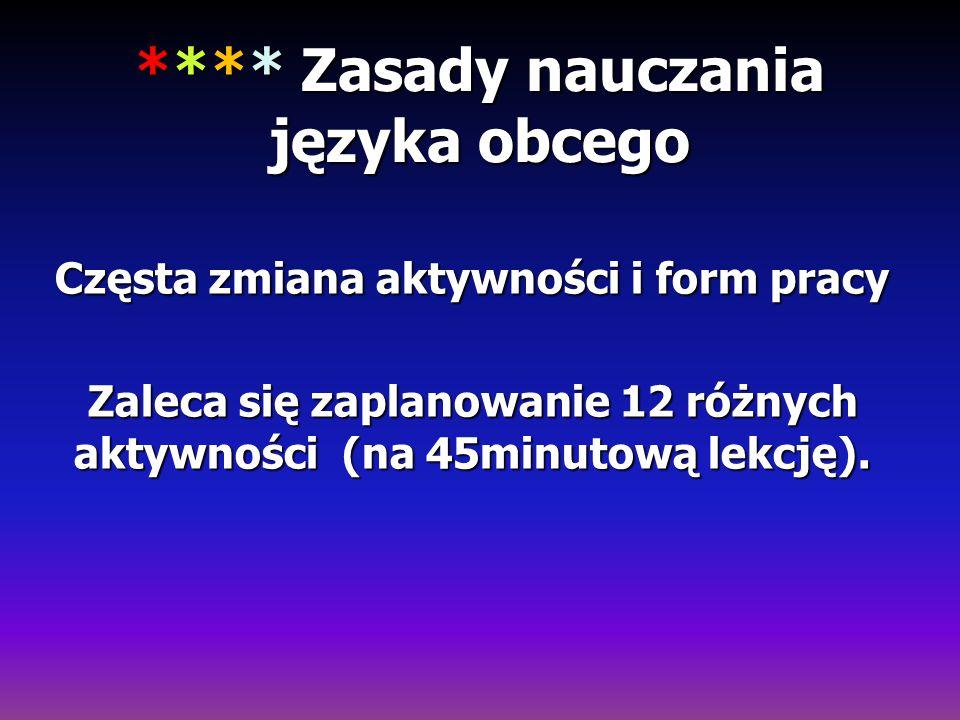 **** Zasady nauczania języka obcego Częsta zmiana aktywności i form pracy Zaleca się zaplanowanie 12 różnych aktywności (na 45minutową lekcję).