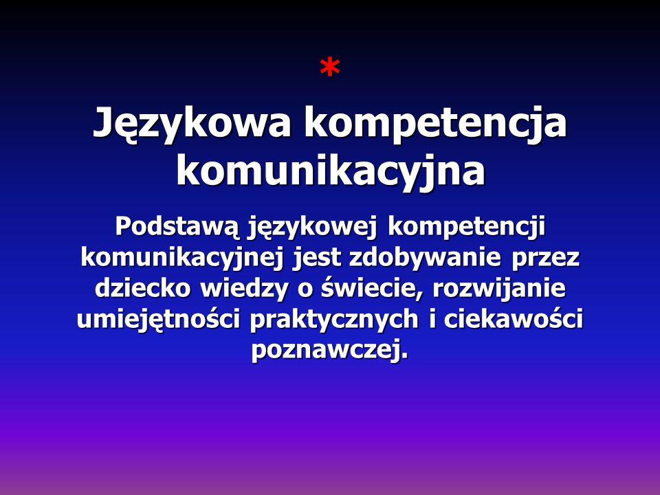* Językowa kompetencja komunikacyjna Podstawą językowej kompetencji komunikacyjnej jest zdobywanie przez dziecko wiedzy o świecie, rozwijanie umiejętn