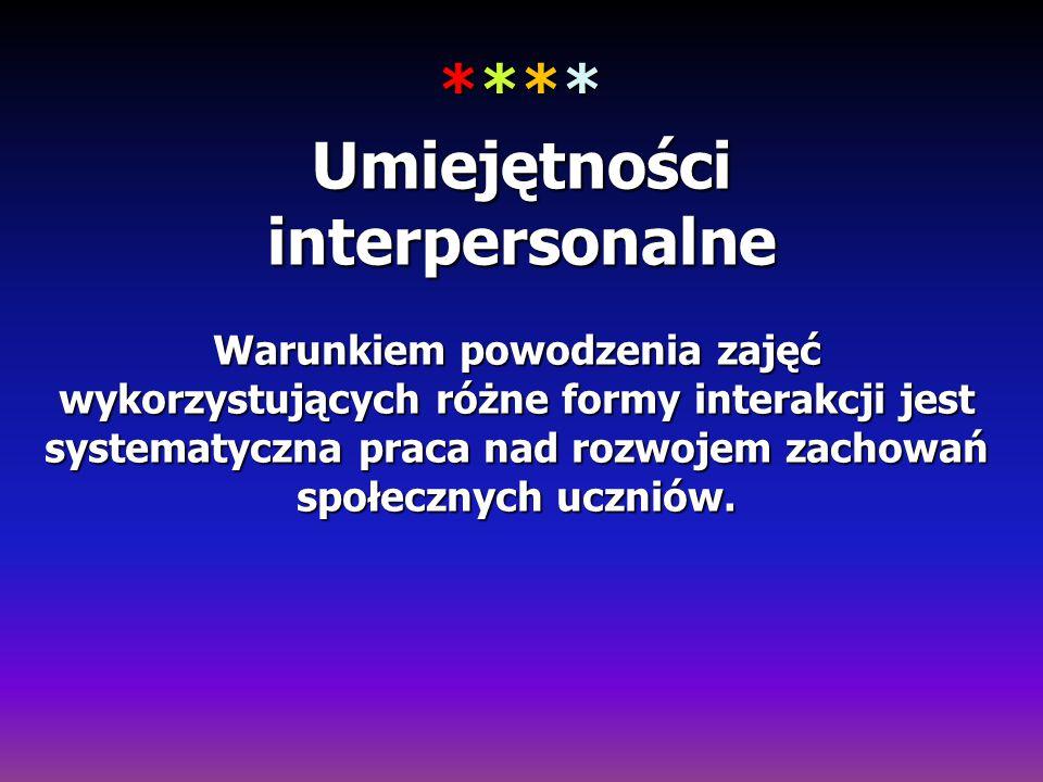 **** Umiejętności interpersonalne Warunkiem powodzenia zajęć wykorzystujących różne formy interakcji jest systematyczna praca nad rozwojem zachowań sp