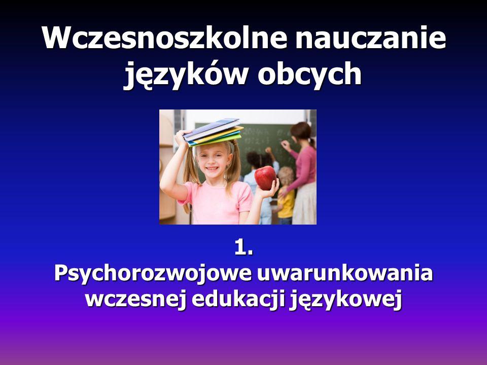 Wczesnoszkolne nauczanie języków obcych 1. Psychorozwojowe uwarunkowania wczesnej edukacji językowej