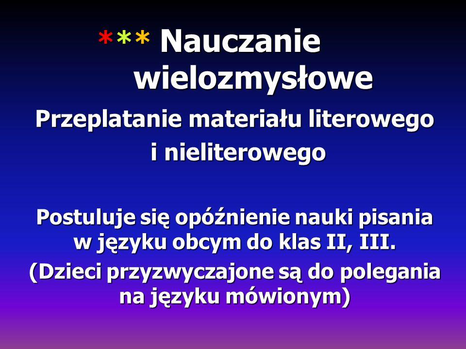 *** Nauczanie wielozmysłowe Przeplatanie materiału literowego i nieliterowego i nieliterowego Postuluje się opóźnienie nauki pisania w języku obcym do