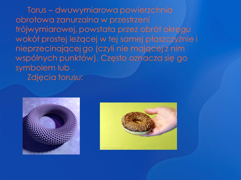 Torus – dwuwymiarowa powierzchnia obrotowa zanurzalna w przestrzeni trójwymiarowej, powstała przez obrót okręgu wokół prostej leżącej w tej samej płas