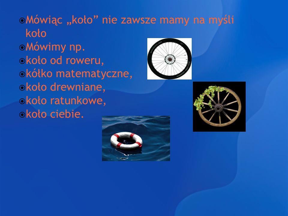 """ Mówiąc """"koło"""" nie zawsze mamy na myśli koło  Mówimy np.  koło od roweru,  kółko matematyczne,  koło drewniane,  koło ratunkowe,  koło ciebie."""