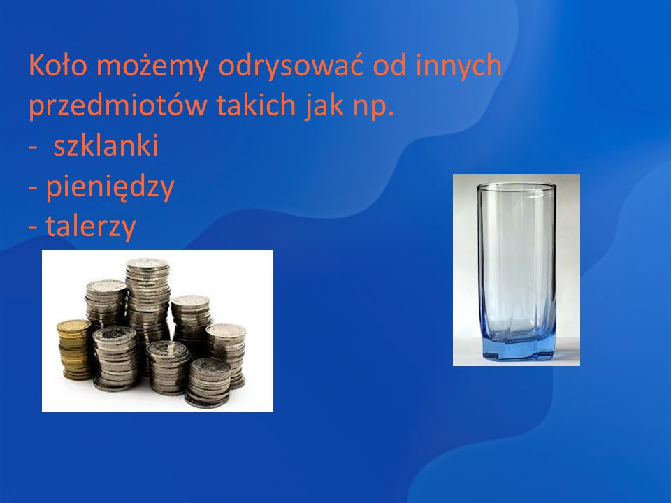 Koło możemy odrysować od innych przedmiotów takich jak np. - szklanki - pieniędzy - talerzy