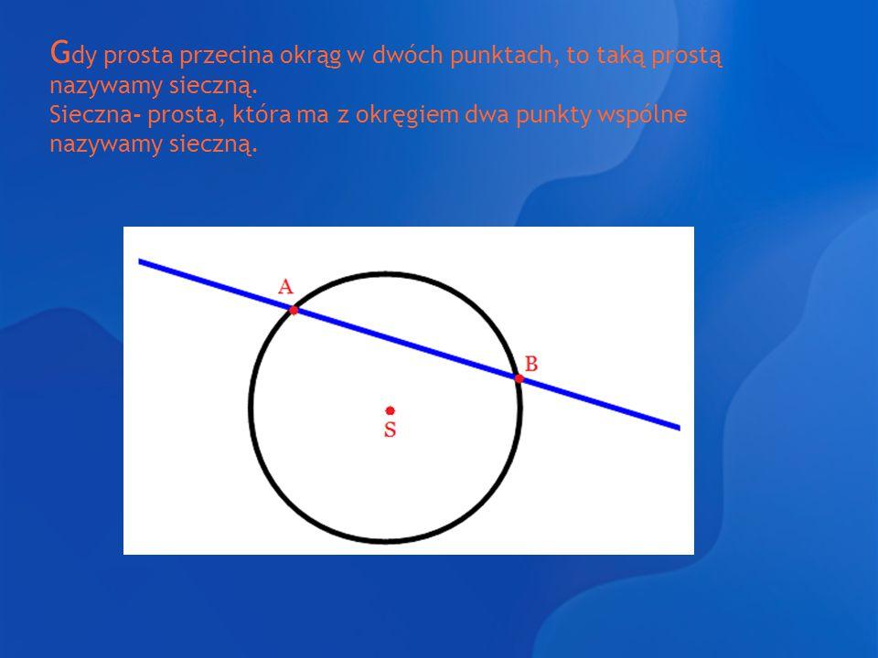 G dy prosta przecina okrąg w dwóch punktach, to taką prostą nazywamy sieczną. Sieczna- prosta, która ma z okręgiem dwa punkty wspólne nazywamy sieczną