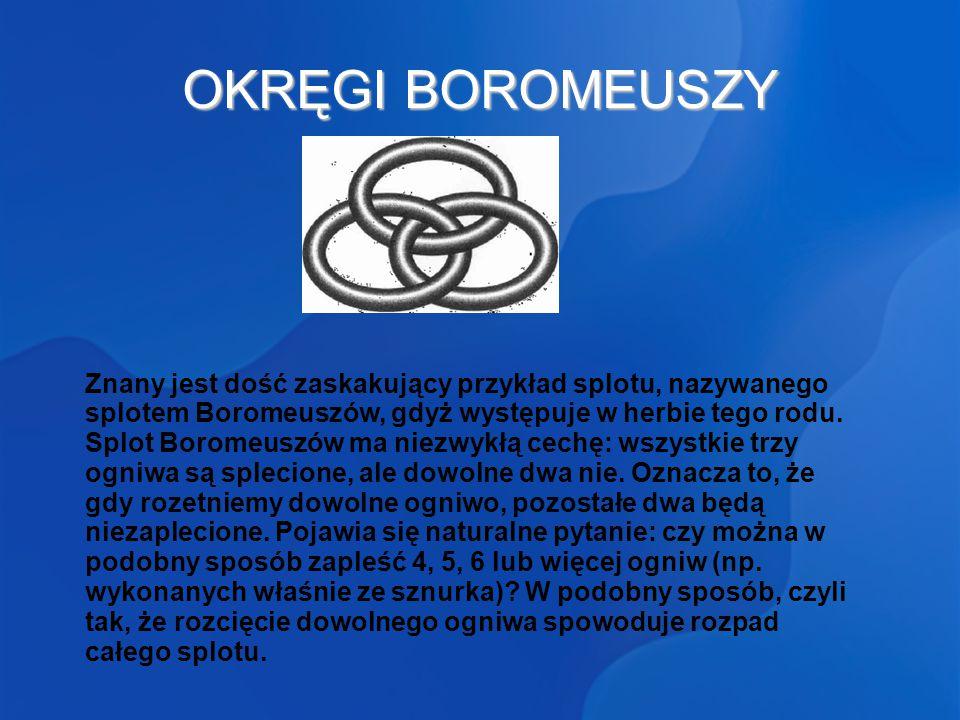 OKRĘGI BOROMEUSZY Znany jest dość zaskakujący przykład splotu, nazywanego splotem Boromeuszów, gdyż występuje w herbie tego rodu. Splot Boromeuszów ma