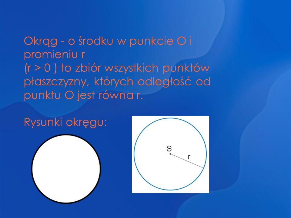 Okrąg - o środku w punkcie O i promieniu r (r > 0 ) to zbiór wszystkich punktów płaszczyzny, których odległość od punktu O jest równa r. Rysunki okręg