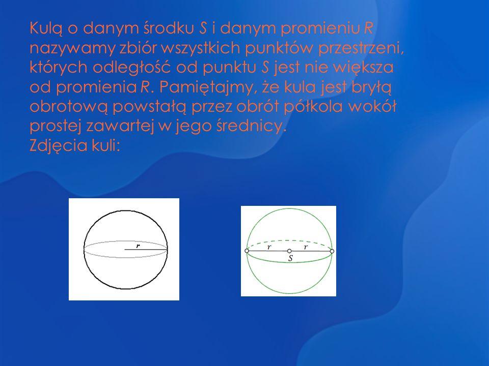 Kulą o danym środku S i danym promieniu R nazywamy zbiór wszystkich punktów przestrzeni, których odległość od punktu S jest nie większa od promienia R