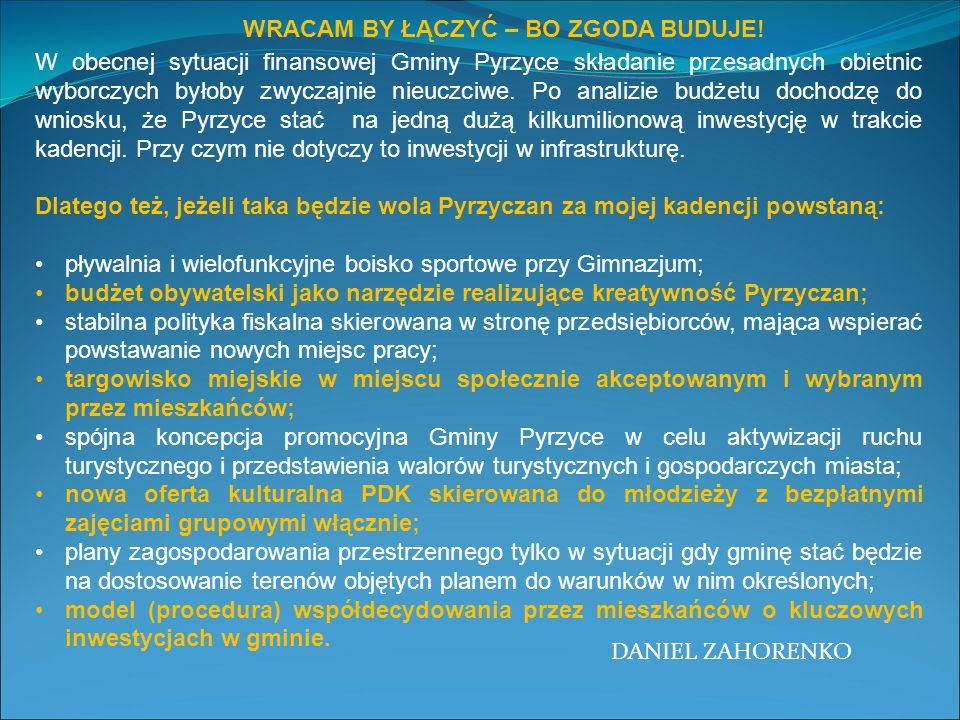 WRACAM BY ŁĄCZYĆ – BO ZGODA BUDUJE! DANIEL ZAHORENKO W obecnej sytuacji finansowej Gminy Pyrzyce składanie przesadnych obietnic wyborczych byłoby zwyc