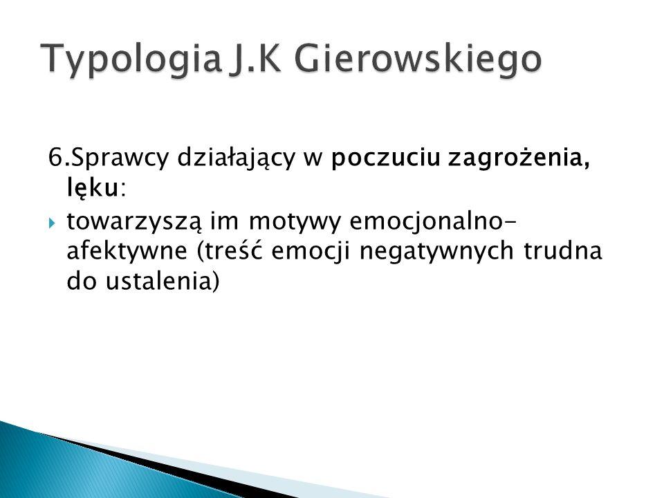 6.Sprawcy działający w poczuciu zagrożenia, lęku:  towarzyszą im motywy emocjonalno- afektywne (treść emocji negatywnych trudna do ustalenia)