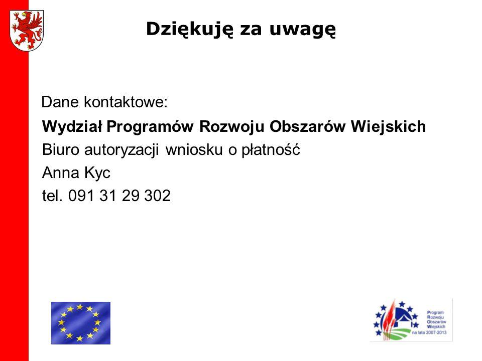 Dziękuję za uwagę Dane kontaktowe: Wydział Programów Rozwoju Obszarów Wiejskich Biuro autoryzacji wniosku o płatność Anna Kyc tel. 091 31 29 302