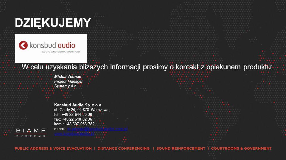 DZIĘKUJEMY W celu uzyskania bliższych informacji prosimy o kontakt z opiekunem produktu: Michał Zelman Project Manager Systemy AV Konsbud Audio Sp.