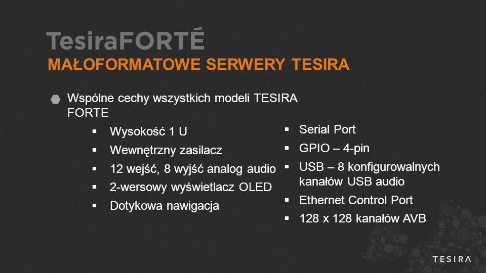 Wspólne cechy wszystkich modeli TESIRA FORTE  Wysokość 1 U  Wewnętrzny zasilacz  12 wejść, 8 wyjść analog audio  2-wersowy wyświetlacz OLED  Dotykowa nawigacja  Serial Port  GPIO – 4-pin  USB – 8 konfigurowalnych kanałów USB audio  Ethernet Control Port  128 x 128 kanałów AVB MAŁOFORMATOWE SERWERY TESIRA