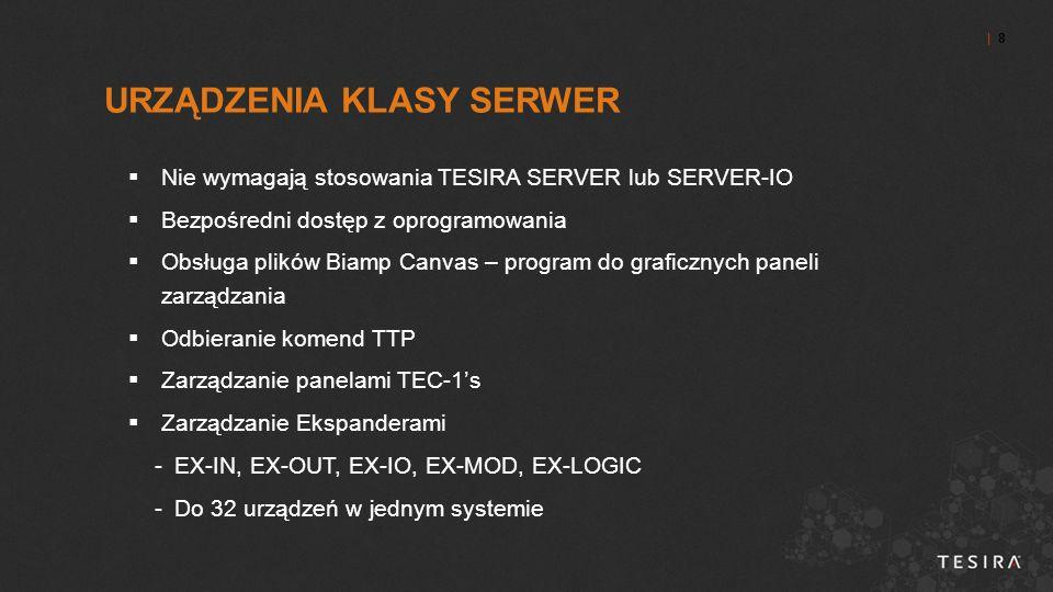| 8| 8  Nie wymagają stosowania TESIRA SERVER lub SERVER-IO  Bezpośredni dostęp z oprogramowania  Obsługa plików Biamp Canvas – program do graficznych paneli zarządzania  Odbieranie komend TTP  Zarządzanie panelami TEC-1's  Zarządzanie Ekspanderami -EX-IN, EX-OUT, EX-IO, EX-MOD, EX-LOGIC -Do 32 urządzeń w jednym systemie URZĄDZENIA KLASY SERWER