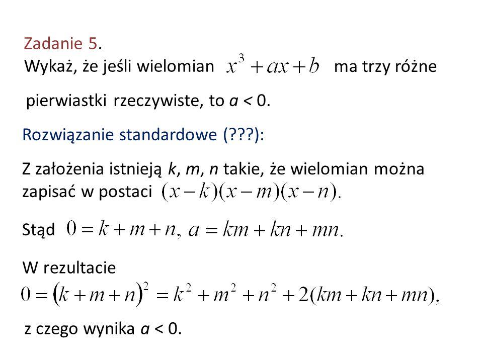 Zadanie 5. Wykaż, że jeśli wielomian ma trzy różne pierwiastki rzeczywiste, to a < 0. Rozwiązanie standardowe (???): Z założenia istnieją k, m, n taki