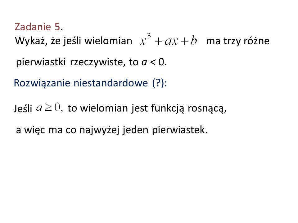 Zadanie 5. Wykaż, że jeśli wielomian ma trzy różne pierwiastki rzeczywiste, to a < 0. Rozwiązanie niestandardowe (?): Jeśli to wielomian jest funkcją