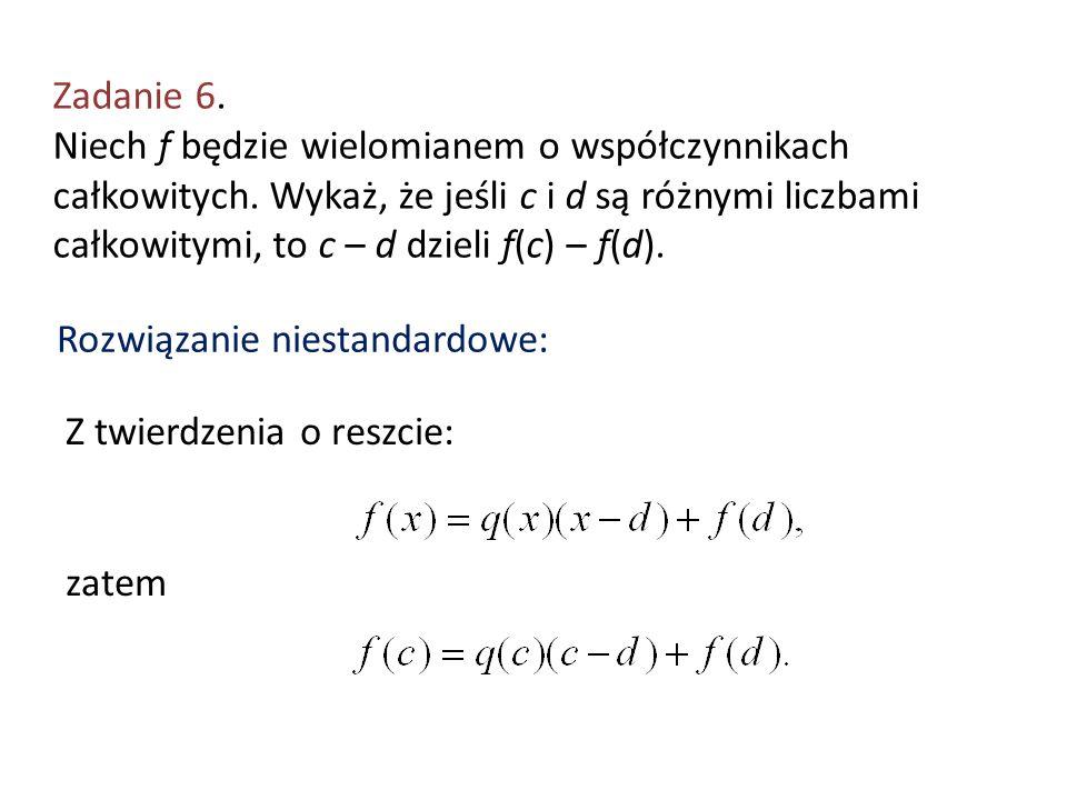 Zadanie 6. Niech f będzie wielomianem o współczynnikach całkowitych. Wykaż, że jeśli c i d są różnymi liczbami całkowitymi, to c – d dzieli f(c) – f(d