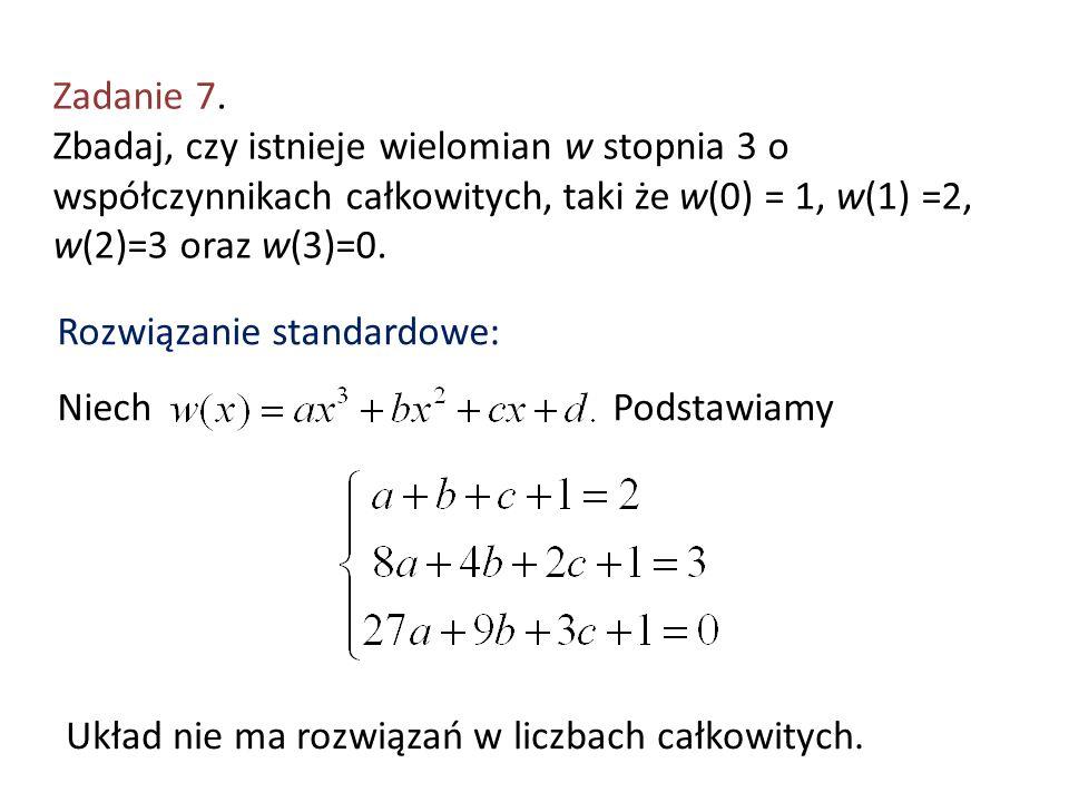 Zadanie 7. Zbadaj, czy istnieje wielomian w stopnia 3 o współczynnikach całkowitych, taki że w(0) = 1, w(1) =2, w(2)=3 oraz w(3)=0. Niech Rozwiązanie