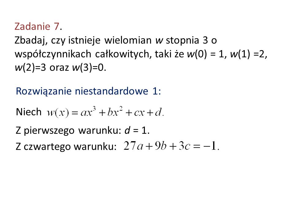 Zadanie 7. Zbadaj, czy istnieje wielomian w stopnia 3 o współczynnikach całkowitych, taki że w(0) = 1, w(1) =2, w(2)=3 oraz w(3)=0. Rozwiązanie niesta