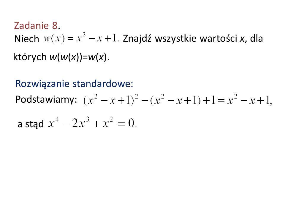 Zadanie 8. Niech Znajdź wszystkie wartości x, dla których w(w(x))=w(x). Rozwiązanie standardowe: Podstawiamy: a stąd