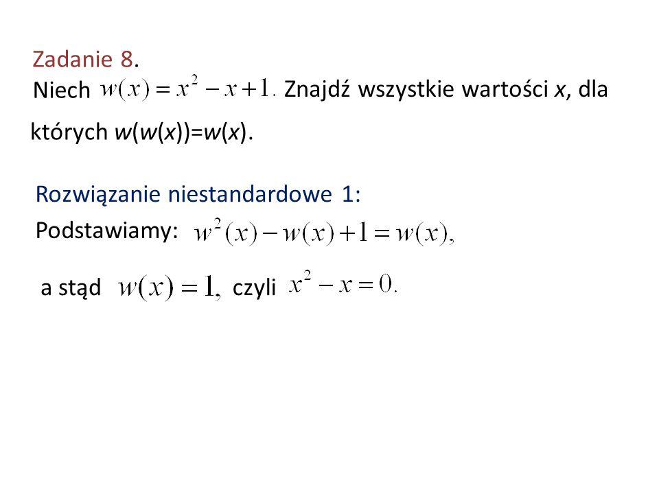 Zadanie 8. Niech Znajdź wszystkie wartości x, dla których w(w(x))=w(x). Rozwiązanie niestandardowe 1: Podstawiamy: a stądczyli