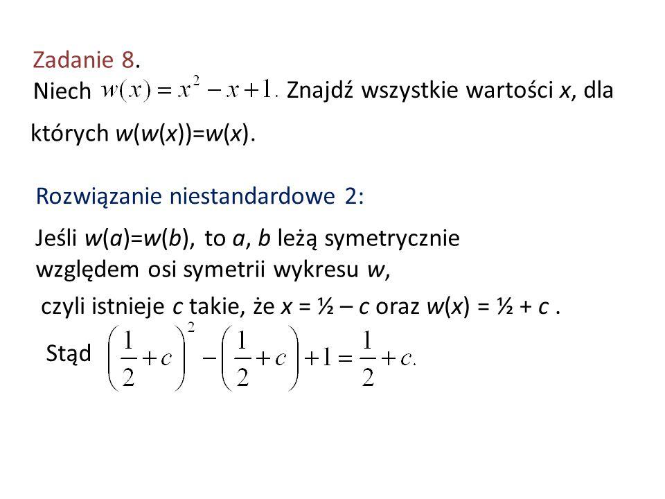 Zadanie 8. Niech Znajdź wszystkie wartości x, dla których w(w(x))=w(x). Rozwiązanie niestandardowe 2: Jeśli w(a)=w(b), to a, b leżą symetrycznie wzglę
