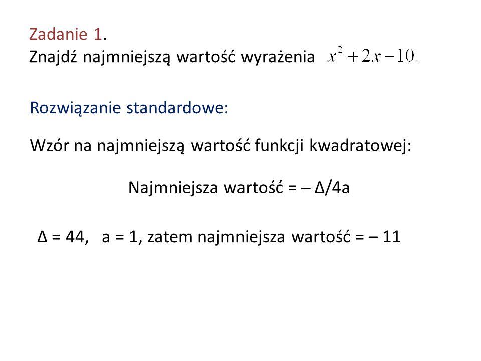 Zadanie 1. Znajdź najmniejszą wartość wyrażenia Rozwiązanie standardowe: Wzór na najmniejszą wartość funkcji kwadratowej: Najmniejsza wartość = ̶ Δ/4a