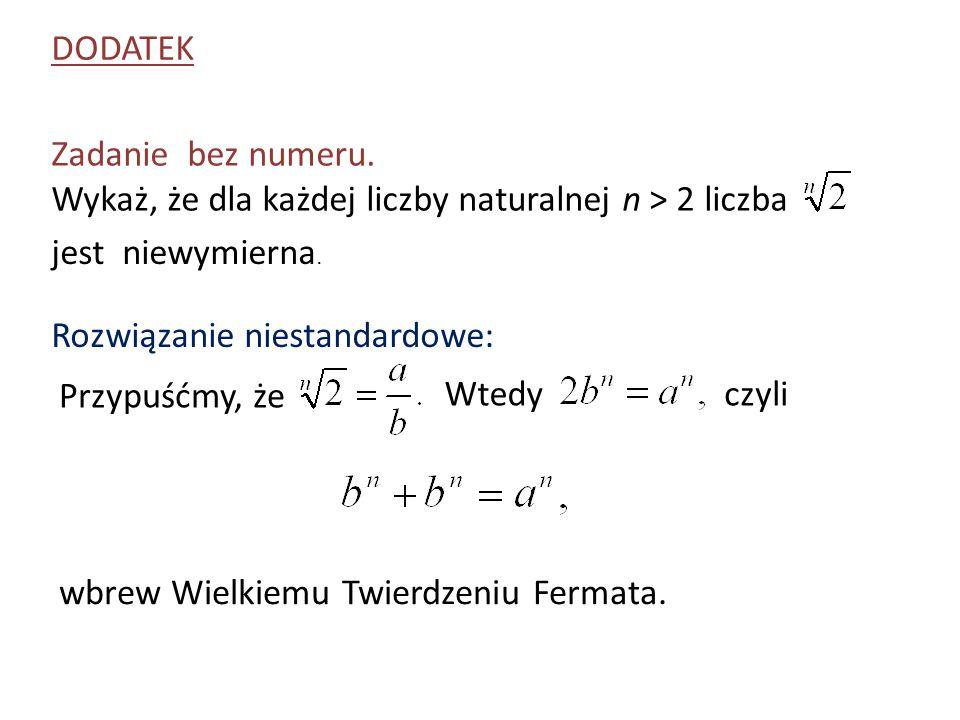 Zadanie bez numeru. Wykaż, że dla każdej liczby naturalnej n > 2 liczba DODATEK jest niewymierna. Rozwiązanie niestandardowe: Przypuśćmy, że Wtedyczyl