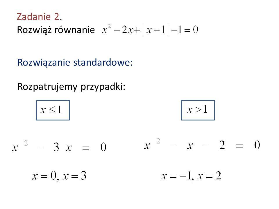 Zadanie 2. Rozwiąż równanie Rozwiązanie standardowe: Rozpatrujemy przypadki: