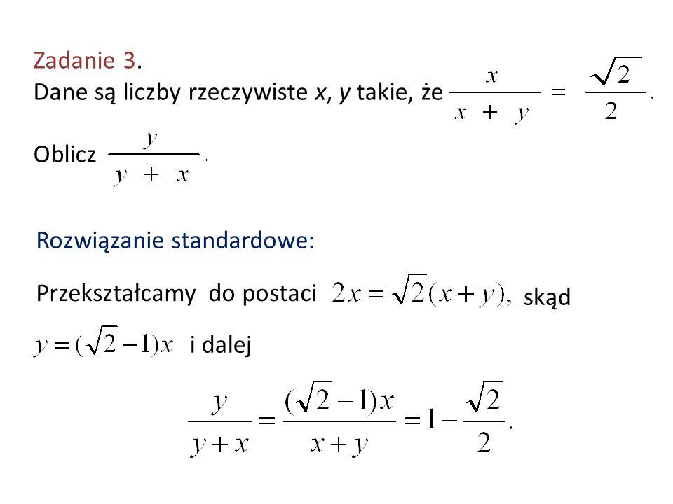 Zadanie 3. Dane są liczby rzeczywiste x, y takie, że Oblicz Rozwiązanie standardowe: Przekształcamy do postaci skąd i dalej