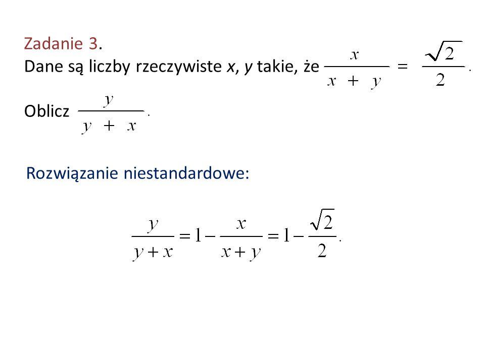 Zadanie 3. Dane są liczby rzeczywiste x, y takie, że Oblicz Rozwiązanie niestandardowe: