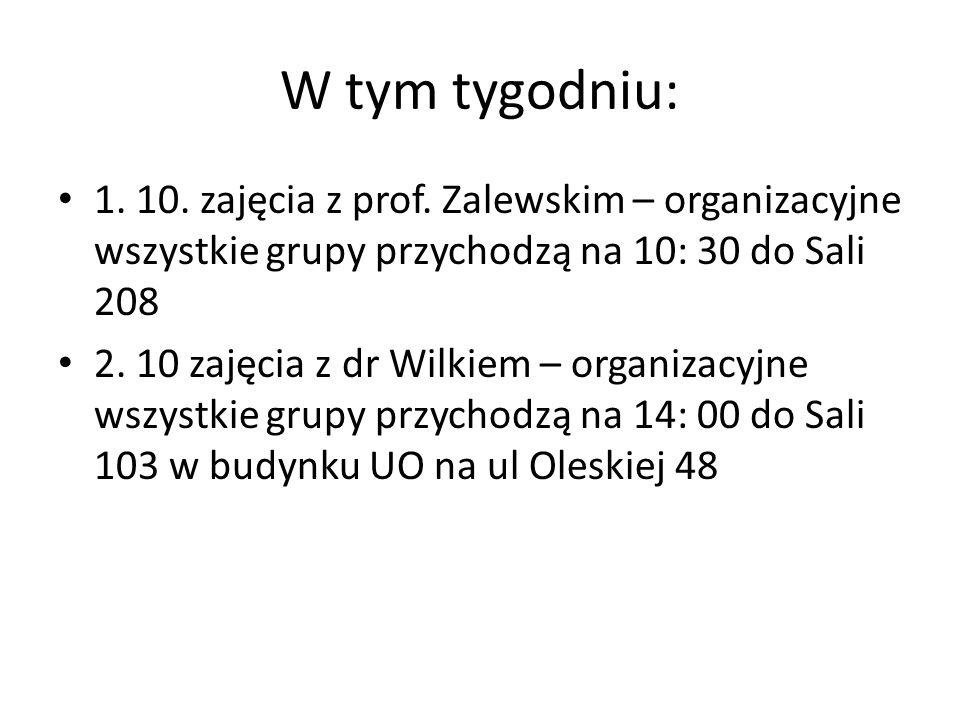 W tym tygodniu: 1. 10. zajęcia z prof. Zalewskim – organizacyjne wszystkie grupy przychodzą na 10: 30 do Sali 208 2. 10 zajęcia z dr Wilkiem – organiz