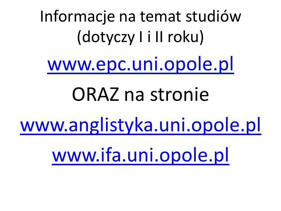 Informacje na temat studiów (dotyczy I i II roku) www.epc.uni.opole.pl ORAZ na stronie www.anglistyka.uni.opole.pl www.ifa.uni.opole.pl