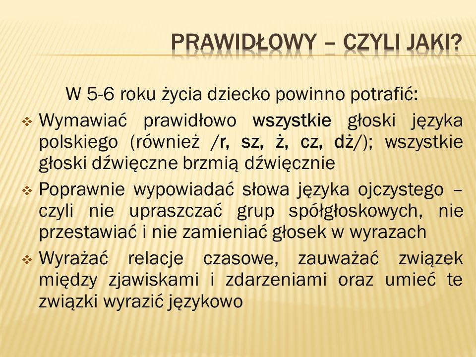 W 5-6 roku życia dziecko powinno potrafić:  Wymawiać prawidłowo wszystkie głoski języka polskiego (również /r, sz, ż, cz, dż/); wszystkie głoski dźwi