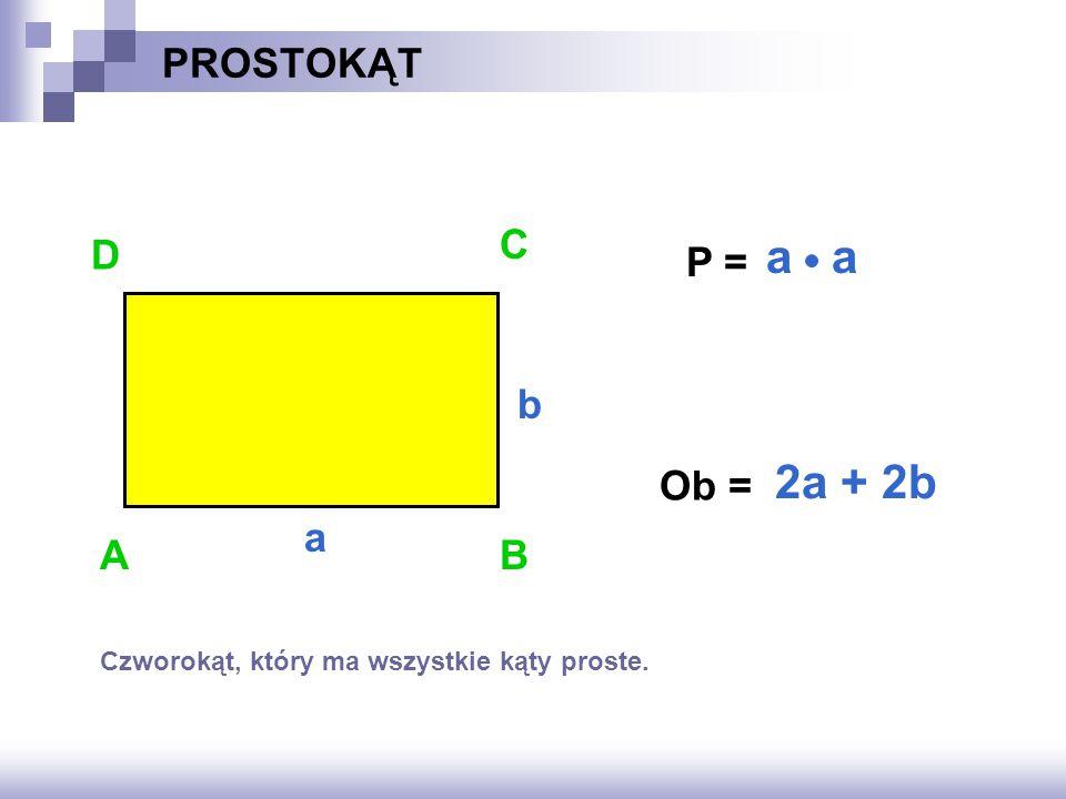 P = ? a PROSTOKĄT Ob = ? AB D C a b 2a + 2b Czworokąt, który ma wszystkie kąty proste.