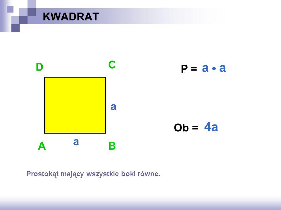 KWADRAT P = ? Ob = ? AB D C a a 4a a Prostokąt mający wszystkie boki równe.