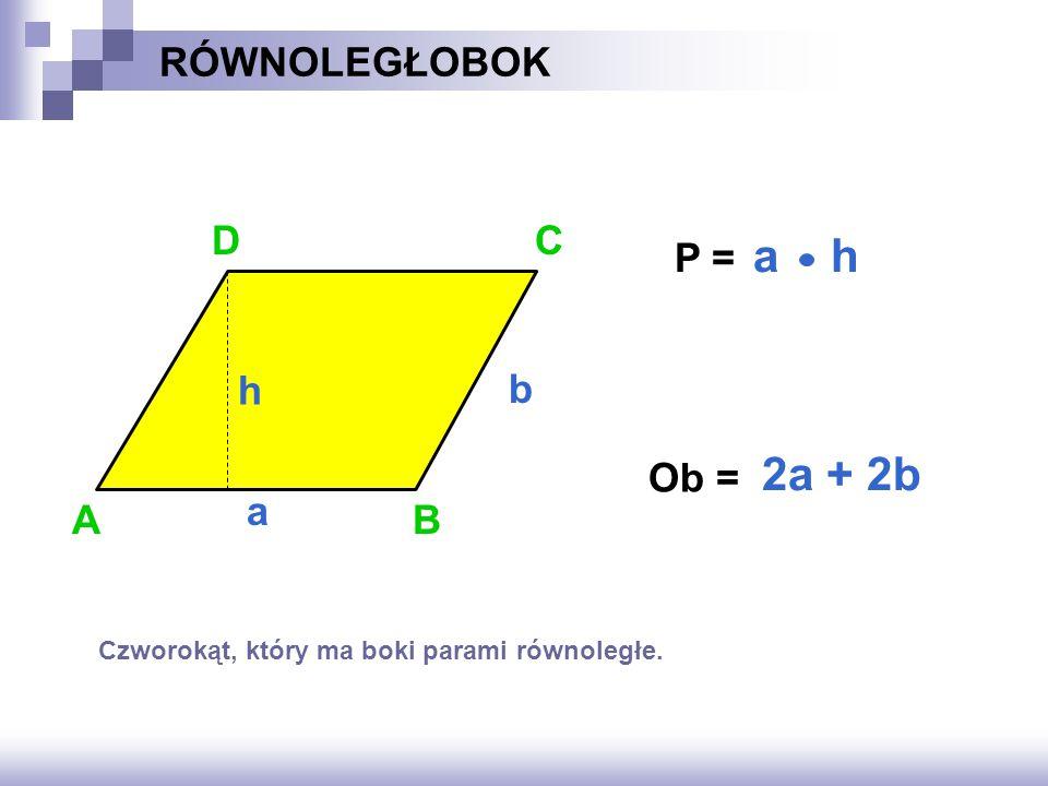 RÓWNOLEGŁOBOK P = ? Ob = ? AB C a b 2a + 2b a h h D Czworokąt, który ma boki parami równoległe.