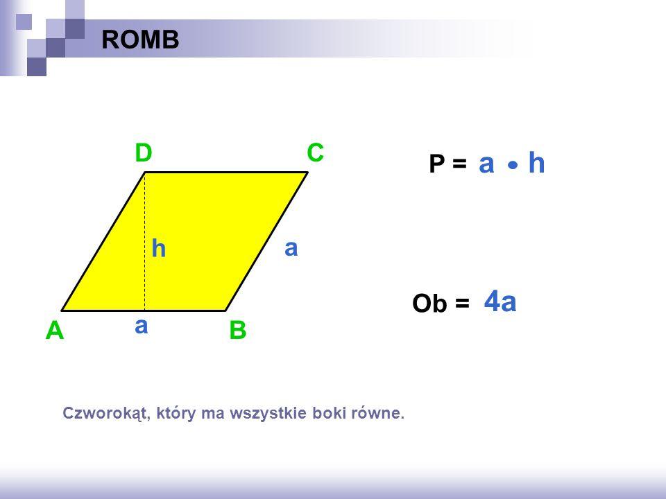 ROMB P = ? Ob = ? AB C a a 4a a h h D Czworokąt, który ma wszystkie boki równe.