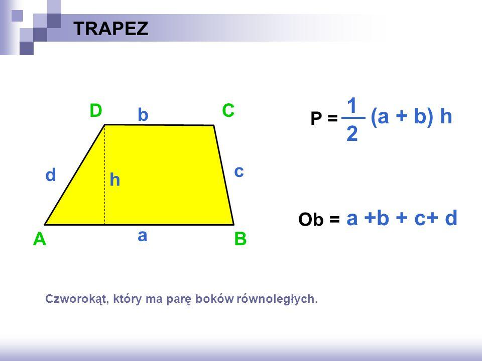 TRAPEZ P = ? Ob = ? AB C a b a +b + c+ d h D c d (a + b) h 1 2 Czworokąt, który ma parę boków równoległych.