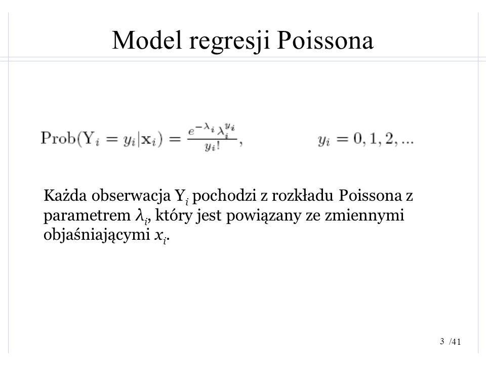 /41 Model regresji Poissona Każda obserwacja Y i pochodzi z rozkładu Poissona z parametrem λ i, który jest powiązany ze zmiennymi objaśniającymi x i.