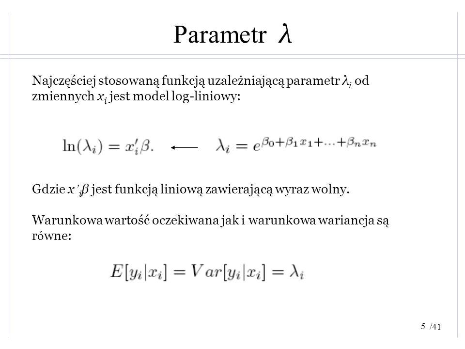 /41 Parametr λ Najczęściej stosowaną funkcją uzależniającą parametr λ i od zmiennych x i jest model log-liniowy: Gdzie x ' i β jest funkcją liniową za