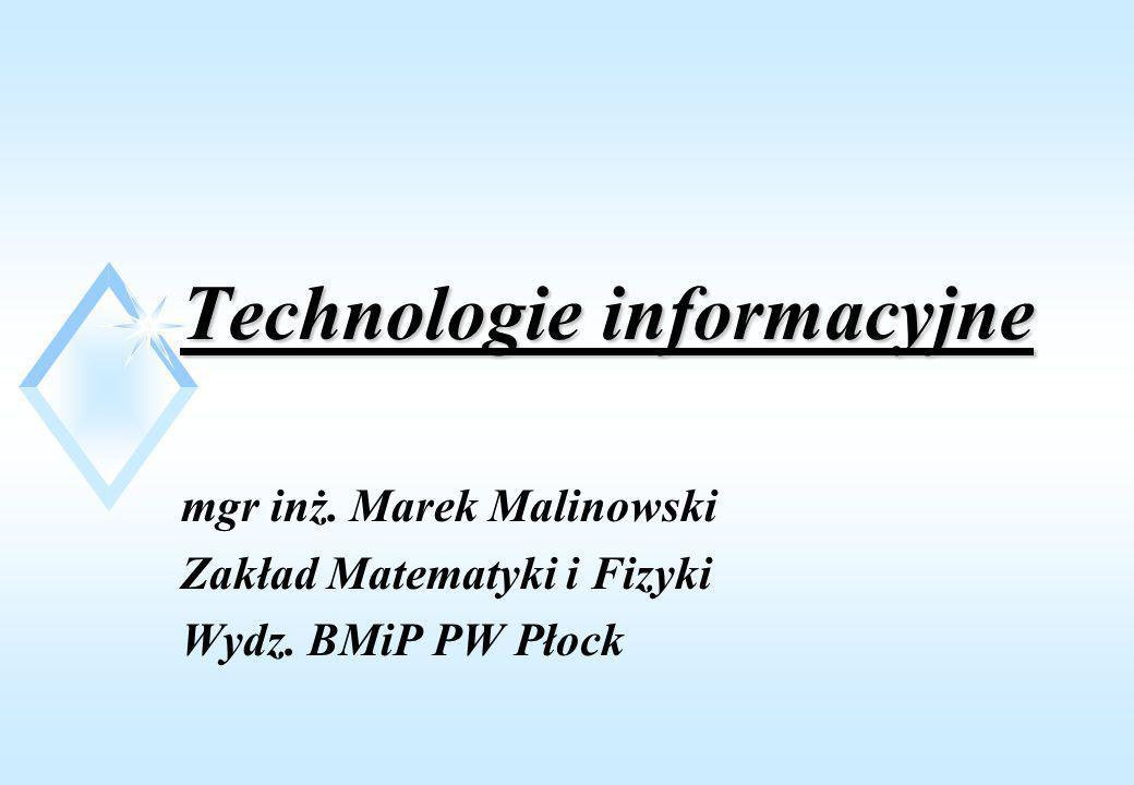 Technologie informacyjne mgr inż. Marek Malinowski Zakład Matematyki i Fizyki Wydz. BMiP PW Płock