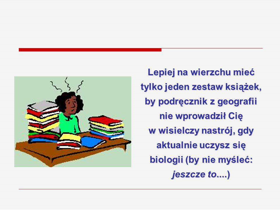 Lepiej na wierzchu mieć tylko jeden zestaw książek, by podręcznik z geografii nie wprowadził Cię w wisielczy nastrój, gdy aktualnie uczysz się biologi