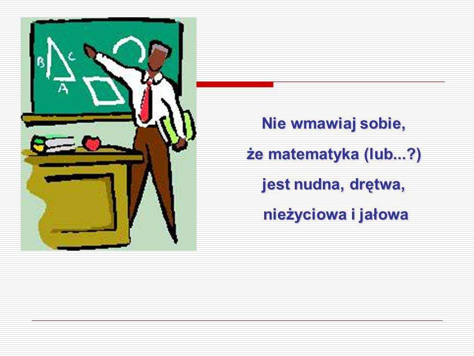 Nie wmawiaj sobie, że matematyka (lub...?) jest nudna, drętwa, nieżyciowa i jałowa