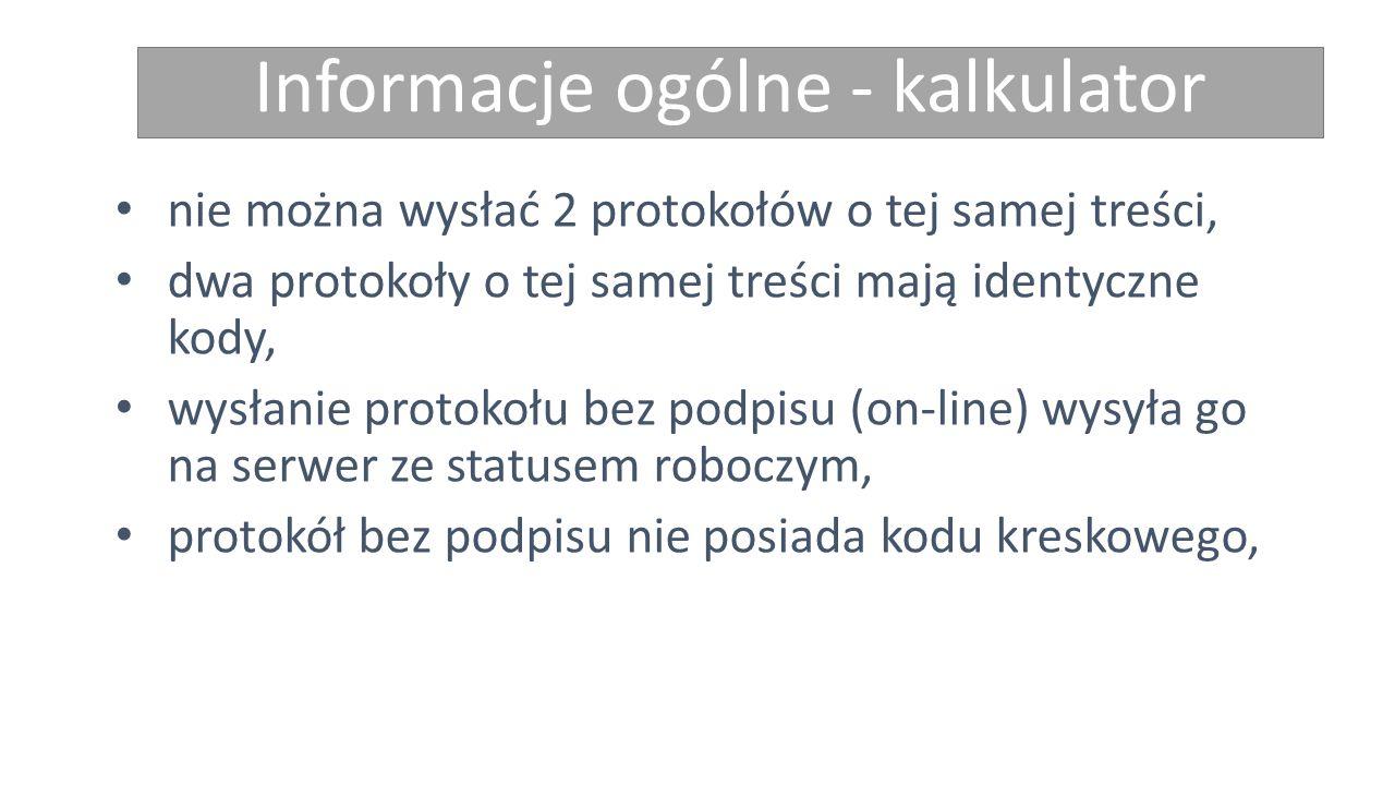 Informacje ogólne - kalkulator nie można wysłać 2 protokołów o tej samej treści, dwa protokoły o tej samej treści mają identyczne kody, wysłanie protokołu bez podpisu (on-line) wysyła go na serwer ze statusem roboczym, protokół bez podpisu nie posiada kodu kreskowego,