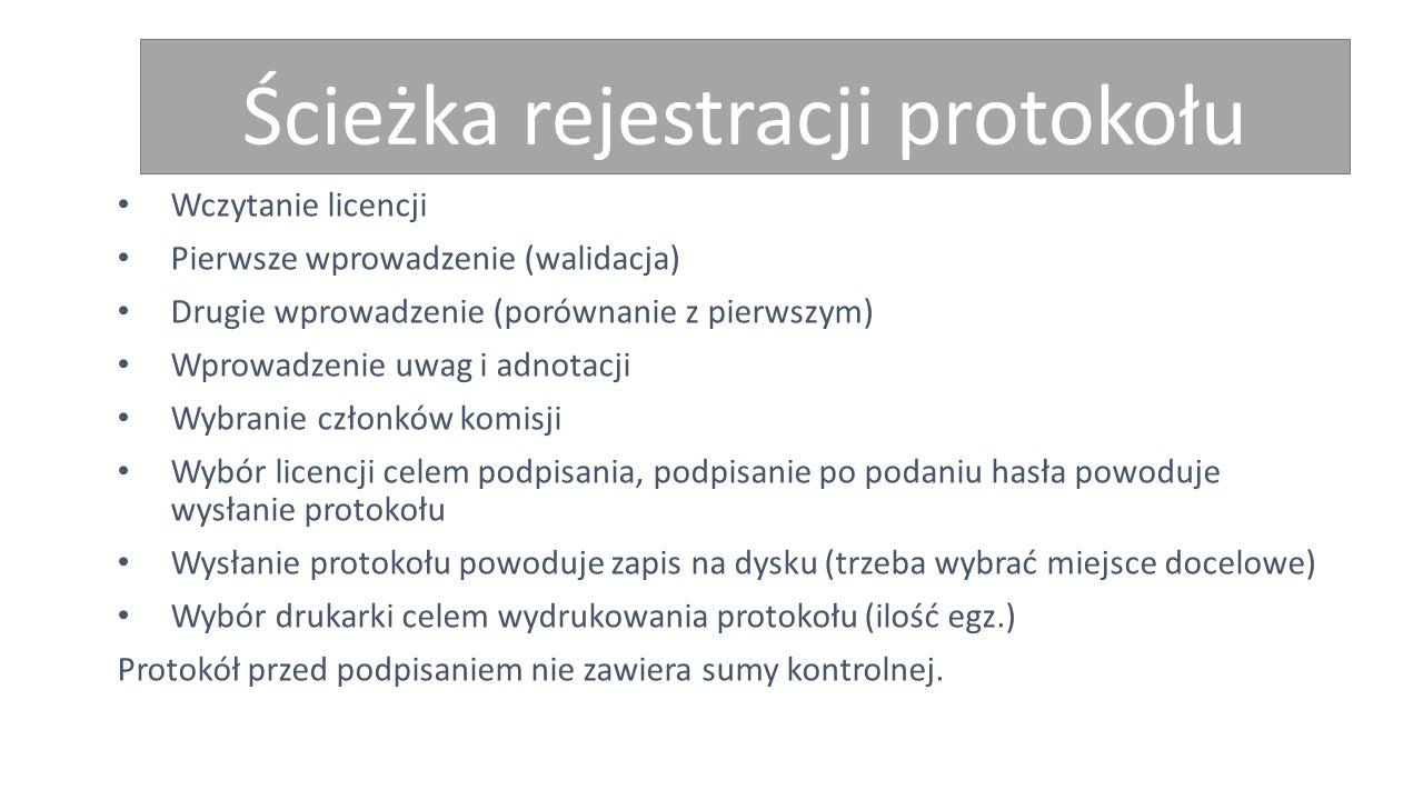 Ścieżka rejestracji protokołu Wczytanie licencji Pierwsze wprowadzenie (walidacja) Drugie wprowadzenie (porównanie z pierwszym) Wprowadzenie uwag i adnotacji Wybranie członków komisji Wybór licencji celem podpisania, podpisanie po podaniu hasła powoduje wysłanie protokołu Wysłanie protokołu powoduje zapis na dysku (trzeba wybrać miejsce docelowe) Wybór drukarki celem wydrukowania protokołu (ilość egz.) Protokół przed podpisaniem nie zawiera sumy kontrolnej.