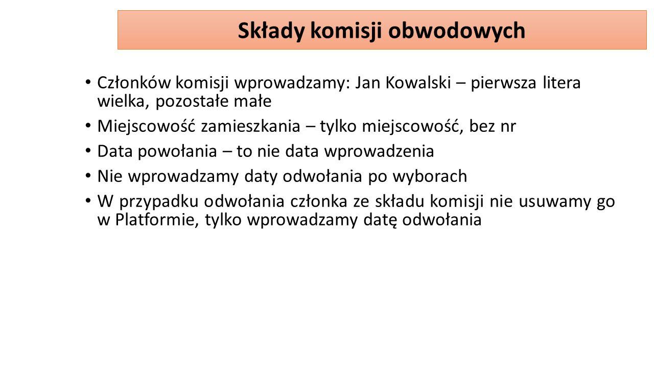 Członków komisji wprowadzamy: Jan Kowalski – pierwsza litera wielka, pozostałe małe Miejscowość zamieszkania – tylko miejscowość, bez nr Data powołania – to nie data wprowadzenia Nie wprowadzamy daty odwołania po wyborach W przypadku odwołania członka ze składu komisji nie usuwamy go w Platformie, tylko wprowadzamy datę odwołania Składy komisji obwodowych